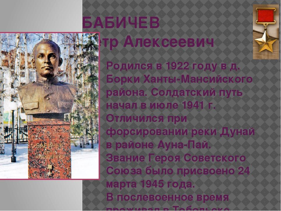 БАБИЧЕВ Петр Алексеевич Родился в 1922 году в д. Борки Ханты-Мансийского райо...