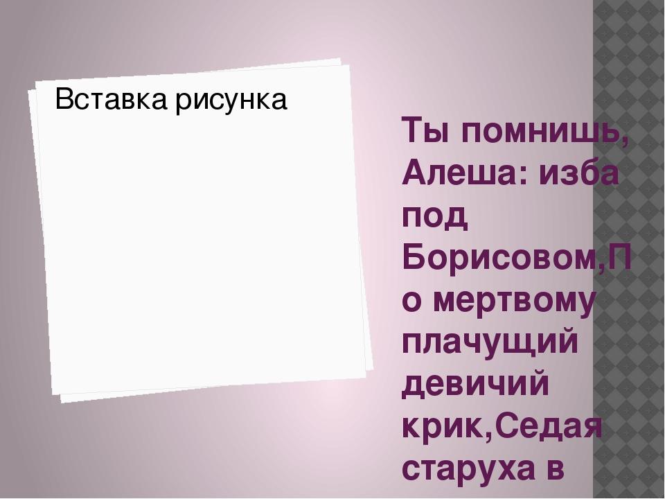 Ты помнишь, Алеша: изба под Борисовом,По мертвому плачущий девичий крик,Седая...