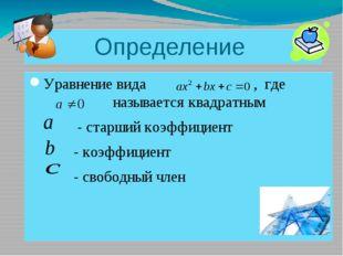 Определение Уравнение вида , где называется квадратным - старший коэффициент