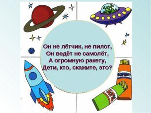 Он не лётчик, не пилот, Он ведёт не самолёт, А огромную ракету, Дети, кто, ск