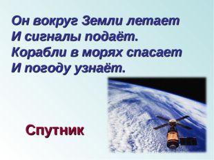 Он вокруг Земли летает И сигналы подаёт. Корабли в морях спасает И погоду уз