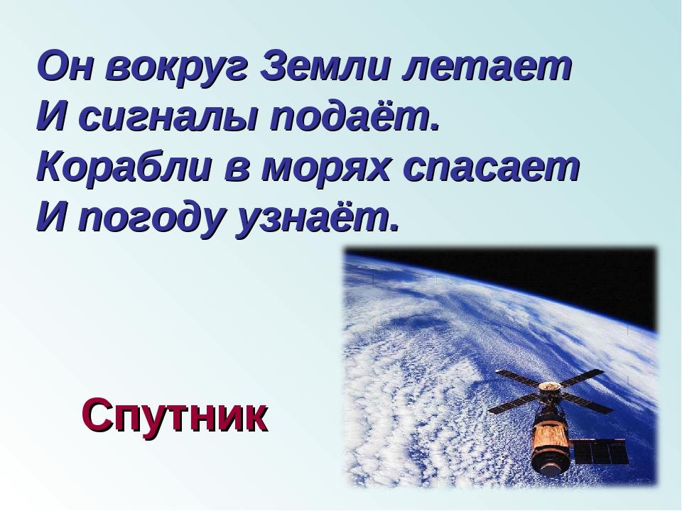Он вокруг Земли летает И сигналы подаёт. Корабли в морях спасает И погоду уз...