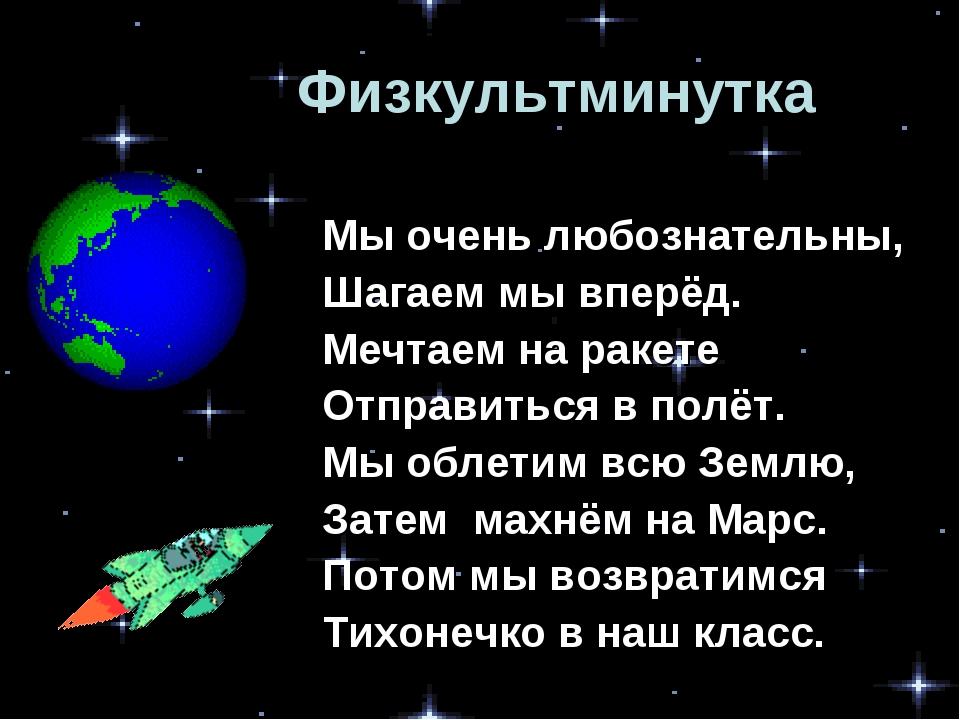 Физкультминутка Мы очень любознательны, Шагаем мы вперёд. Мечтаем на ракете О...