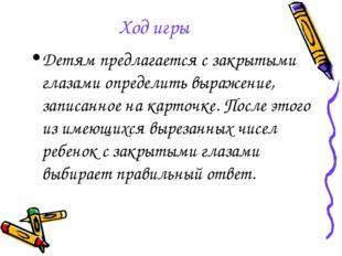 Ход игры Детям предлагается с закрытыми глазами определить выражение, записан