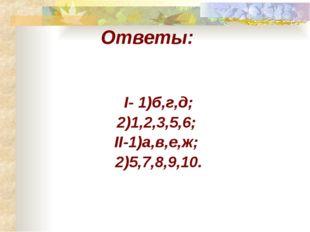 Ответы: I- 1)б,г,д; 2)1,2,3,5,6; II-1)а,в,е,ж; 2)5,7,8,9,10.