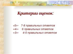 Критерии оценок: «5»- 7-8 правильных ответов «4»- 6 правильных ответов «3»-