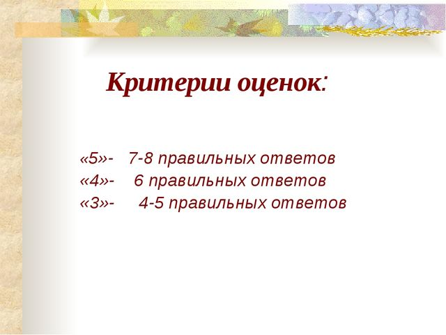 Критерии оценок: «5»- 7-8 правильных ответов «4»- 6 правильных ответов «3»-...