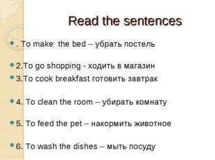 Read the sentences . To make the bed – убрать постель 2.To go shopping - ход