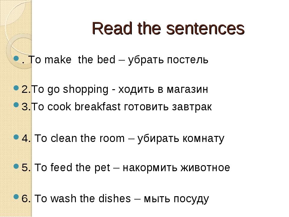 Read the sentences . To make the bed – убрать постель 2.To go shopping - ход...