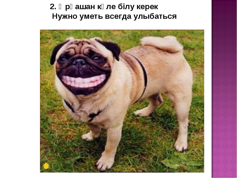 2. Әрқашан күле білу керек Нужно уметь всегда улыбаться