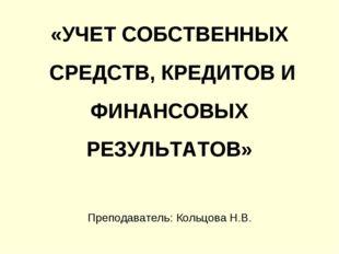 «УЧЕТ СОБСТВЕННЫХ СРЕДСТВ, КРЕДИТОВ И ФИНАНСОВЫХ РЕЗУЛЬТАТОВ» Преподаватель: