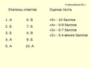 К приложению № 1 Эталоны ответов 1. А 6. В 2. Б 7. Б 3. Б 8. В 4. А 9. Б 5. А