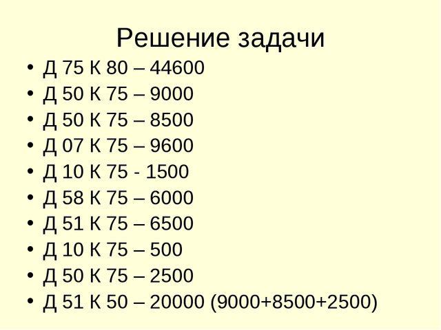 Решение задачи Д 75 К 80 – 44600 Д 50 К 75 – 9000 Д 50 К 75 – 8500 Д 07 К 75...