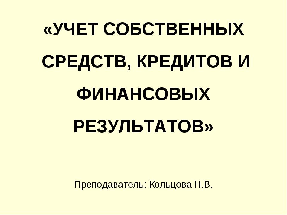 «УЧЕТ СОБСТВЕННЫХ СРЕДСТВ, КРЕДИТОВ И ФИНАНСОВЫХ РЕЗУЛЬТАТОВ» Преподаватель:...