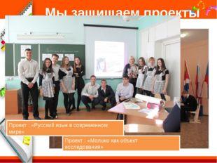 Мы защищаем проекты Проект : «Русский язык в современном мире» Проект : «Моло