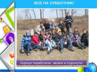 ВСЕ НА СУББОТНИК! Хорошо поработали - можно и отдохнуть! ProPowerPoint.Ru