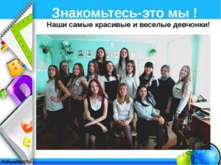 Знакомьтесь-это мы ! Наши самые красивые и веселые девчонки! ProPowerPoint.Ru