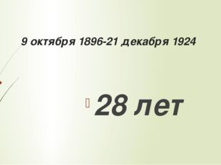 9 октября 1896-21 декабря 1924 28 лет