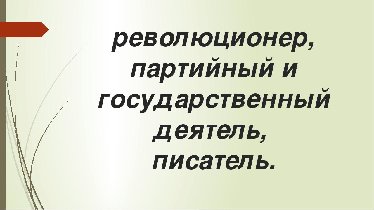революционер, партийный и государственный деятель, писатель.