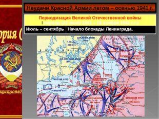 Неудачи Красной Армии летом – осенью 1941 г. Периодизация Великой Отечественн
