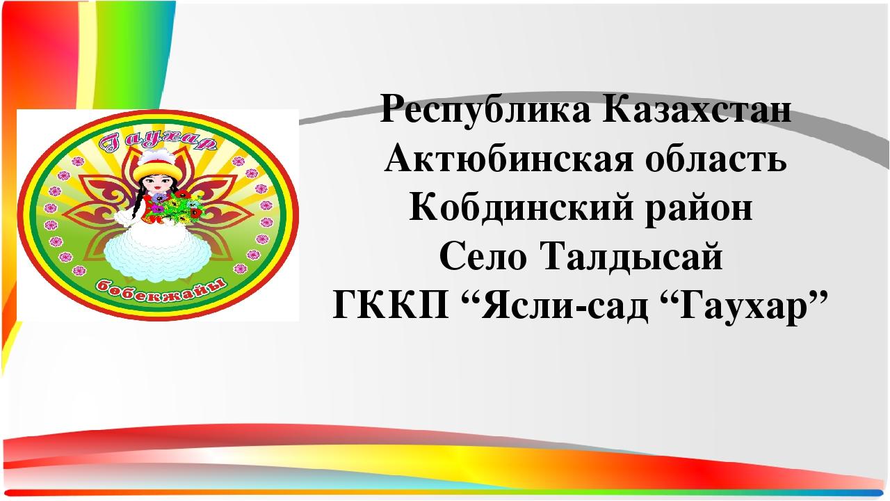 Республика Казахстан Актюбинская область Кобдинский район Село Талдысай ГККП...