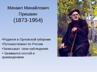Михаил Михайлович Пришвин (1873-1954) Родился в Орловской губернии Путешество