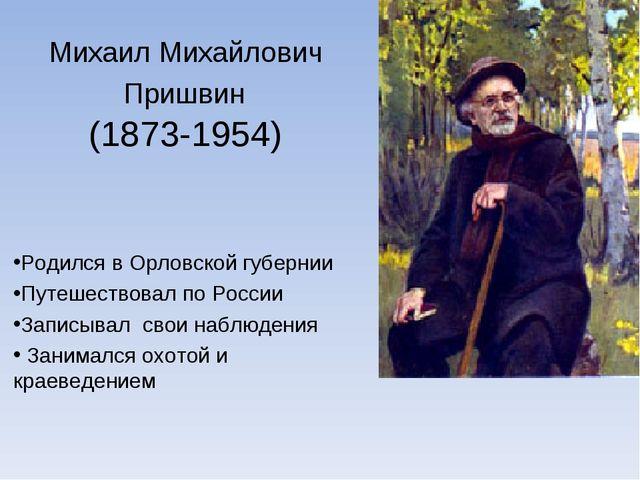 Михаил Михайлович Пришвин (1873-1954) Родился в Орловской губернии Путешество...