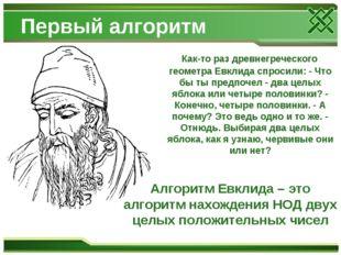 Первый алгоритм Как-то раз древнегреческого геометра Евклида спросили: - Что
