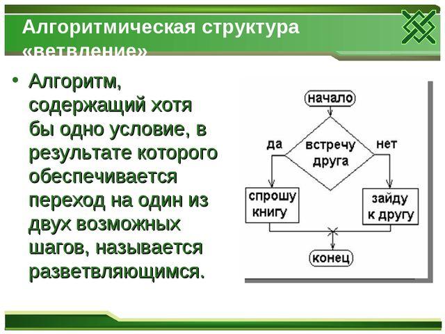 Алгоритмическая структура «ветвление» Алгоритм, содержащий хотя бы одно услов...
