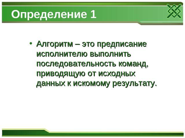 Определение 1 Алгоритм – это предписание исполнителю выполнить последовательн...
