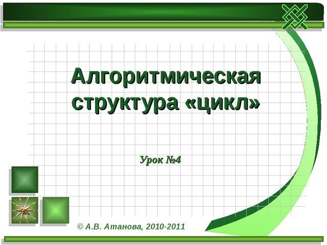 Урок №4 Алгоритмическая структура «цикл» © А.В. Атанова, 2010-2011