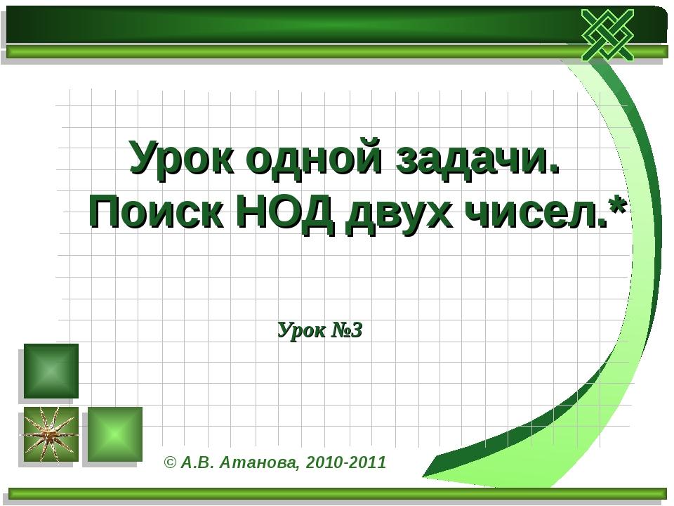 Урок №3 Урок одной задачи. Поиск НОД двух чисел.* © А.В. Атанова, 2010-2011
