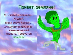 Привет, земляне! Я - житель планеты АгудаР. Меня зовут КотсоР. Спешу встретит