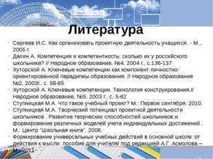 Литература Сергеев И.С. Как организовать проектную деятельность учащихся. - М