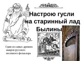 Настрою гусли на старинный лад Былины Один из самых древних жанров русского п