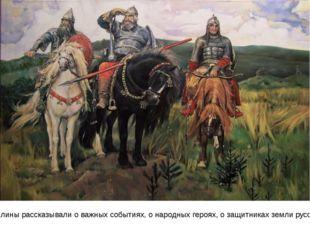 Былины рассказывали о важных событиях, о народных героях, о защитниках земли