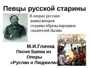 Певцы русской старины М.И.Глинка В операх русских композиторов созданы образы
