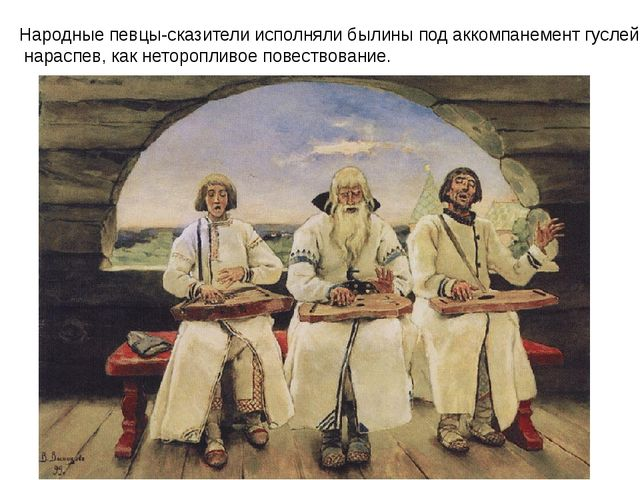 Народные певцы-сказители исполняли былины под аккомпанемент гуслей, нараспев,...