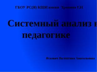 Системный анализ в педагогике Яскевич Валентина Анатольевна ГБОУ РС(Я) КШИ им
