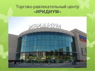 Торгово-равлекательный центр «ИРИДИУМ»