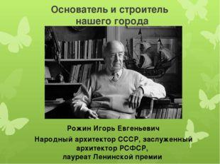 Основатель и строитель нашего города Народный архитектор СССР, заслуженный ар