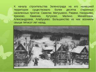 К началу строительства Зеленограда на его нынешней территории существовало бо