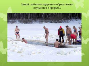 Зимой любители здорового образа жизни окунаются в прорубь.