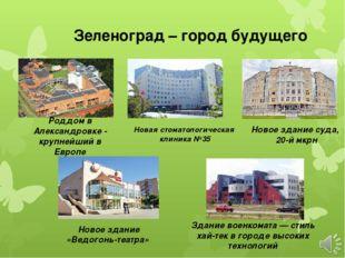 Зеленоград – город будущего Роддом в Александровке - крупнейший в Европе Нова