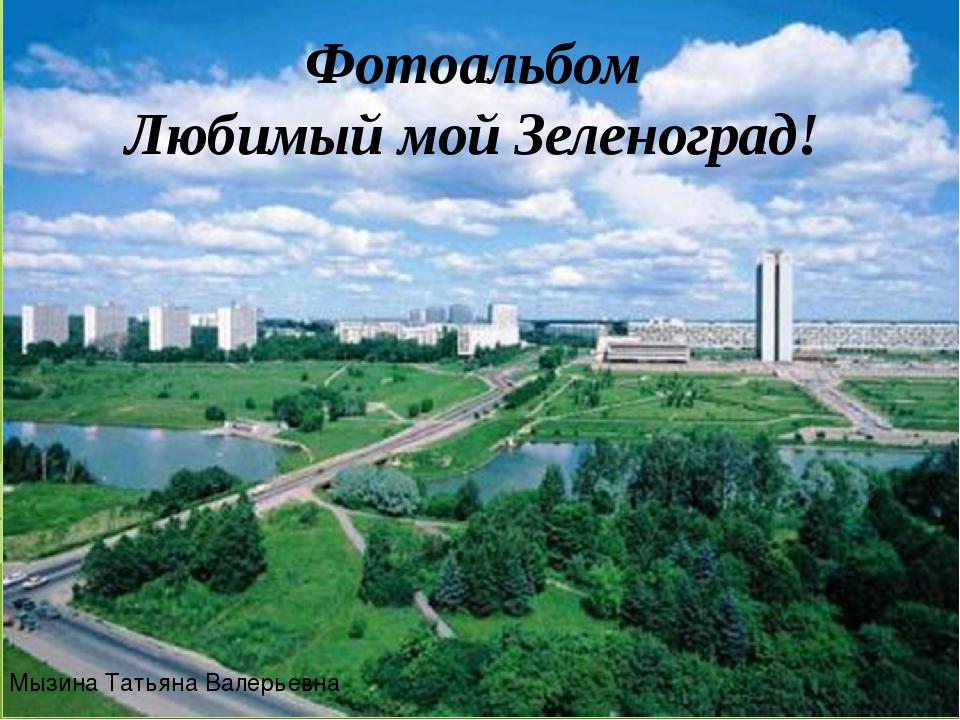Фотоальбом Любимый мой Зеленоград! Мызина Татьяна Валерьевна