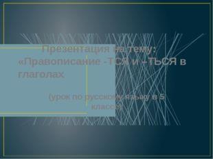 Презентация на тему: «Правописание -ТСЯ и –ТЬСЯ в глаголах (урок по русскому