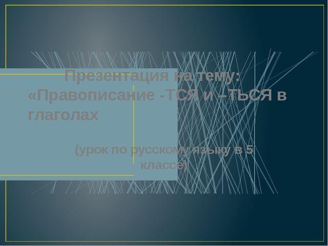 Презентация на тему: «Правописание -ТСЯ и –ТЬСЯ в глаголах (урок по русскому...