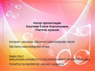 Автор презентации Клычева Елена Анатольевна. Учитель музыки. Интернет –рессур