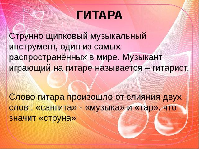 ГИТАРА Струнно щипковый музыкальный инструмент, один из самых распространённы...