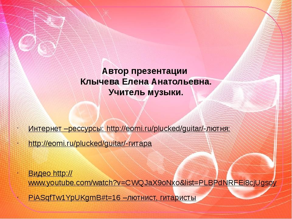 Автор презентации Клычева Елена Анатольевна. Учитель музыки. Интернет –рессур...